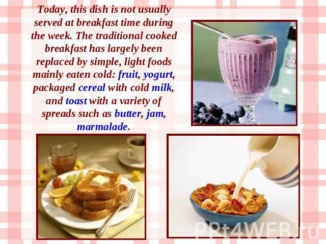 Today, this dish is not usually served at breakfast time during the week. The traditional cooked breakfast has largely been replaced by simple, light foods mainly eaten cold: fruit, yogurt, packaged cereal with cold milk, and toast with a variety of…