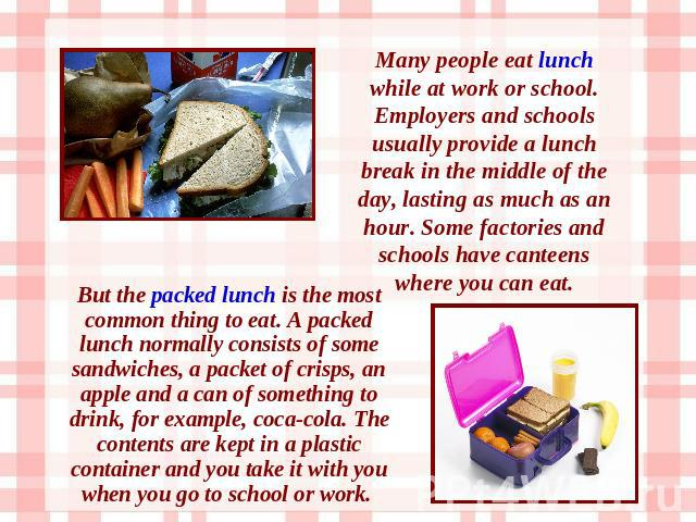 Many people eat lunch while at work or school. Employers and schools usually provide a lunch break in the middle of the day, lasting as much as an hour. Some factories and schools have canteens where you can eat. But the packed lunch is the most com…