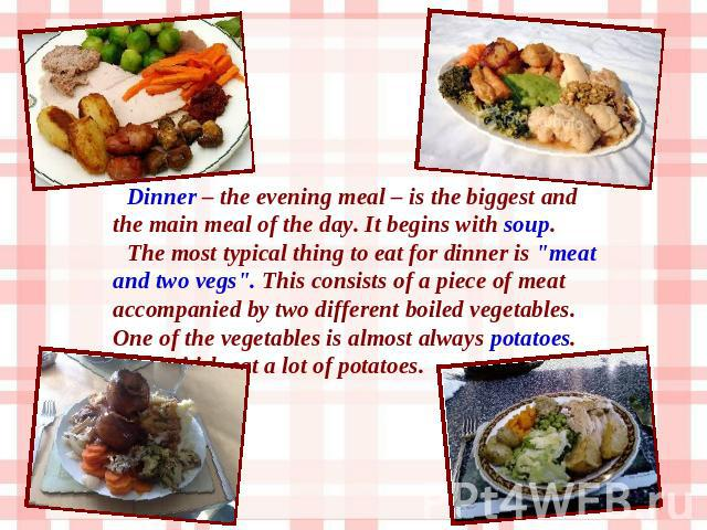 Dinner – the evening meal – is the biggest and the main meal of the day. It begins with soup. The most typical thing to eat for dinner is