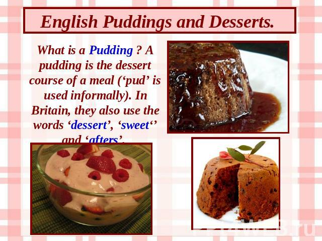 English Puddings and Desserts. What is a Pudding ? A pudding is the dessert course of a meal ('pud' is used informally). In Britain, they also use the words 'dessert', 'sweet'' and 'afters'.