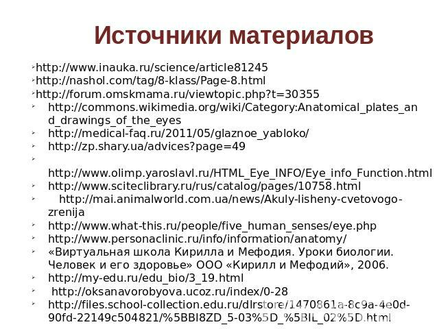 Источники материалов http://www.inauka.ru/science/article81245 http://nashol.com/tag/8-klass/Page-8.html http://forum.omskmama.ru/viewtopic.php?t=30355 http://commons.wikimedia.org/wiki/Category:Anatomical_plates_and_drawings_of_the_eyes http://medi…