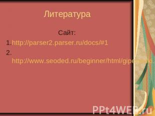 Литература Сайт: 1.http://parser2.parser.ru/docs/#1 2.http://www.seoded.ru/begin