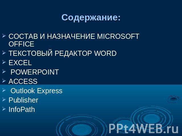 Содержание: СОСТАВ И НАЗНАЧЕНИЕ MICROSOFT OFFICE ТЕКСТОВЫЙ РЕДАКТОР WORD EXCEL POWERPOINT ACCESS Outlook Express Publisher InfoPath