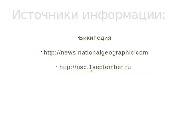 Источники информации: Википедия http://news.nationalgeographic.com http://nsc.1september.ru