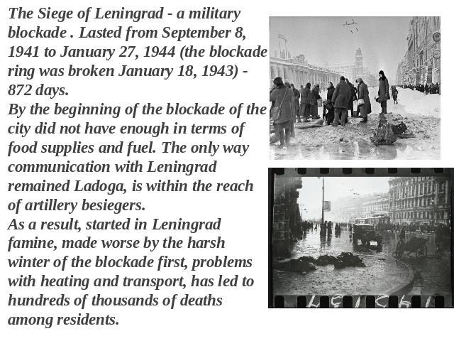 The Siege of Leningrad - a military blockade . Lasted from September 8, 1941 to January 27, 1944 (the blockade ring was broken January 18, 1943) - 872 days. By the beginning of the blockade of the city did not have enough in terms of food supplies a…