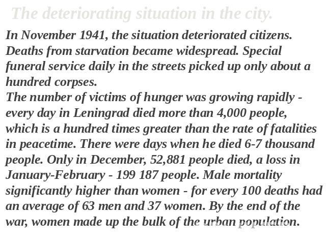 The deteriorating situation in the city. In November 1941, the situation deteriorated citizens. Deaths from starvation became widespread. Special funeral service daily in the streets picked up only about a hundred corpses. The number of victims of h…