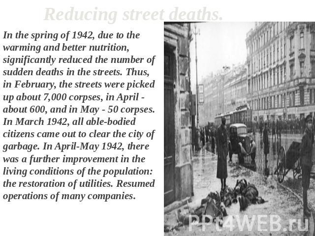 Reducing street deaths. In the spring of 1942, due to the warming and better nutrition, significantly reduced the number of sudden deaths in the streets. Thus, in February, the streets were picked up about 7,000 corpses, in April - about 600, and in…