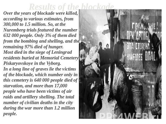 Results of the blockade. Over the years of blockade were killed, according to various estimates, from 300,000 to 1.5 million. So, at the Nuremberg trials featured the number 632 000 people. Only 3% of them died from the bombing and shelling, and the…