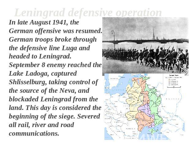Leningrad defensive operation In late August 1941, the German offensive was resumed. German troops broke through the defensive line Luga and headed to Leningrad. September 8 enemy reached the Lake Ladoga, captured Shlisselburg, taking control of the…