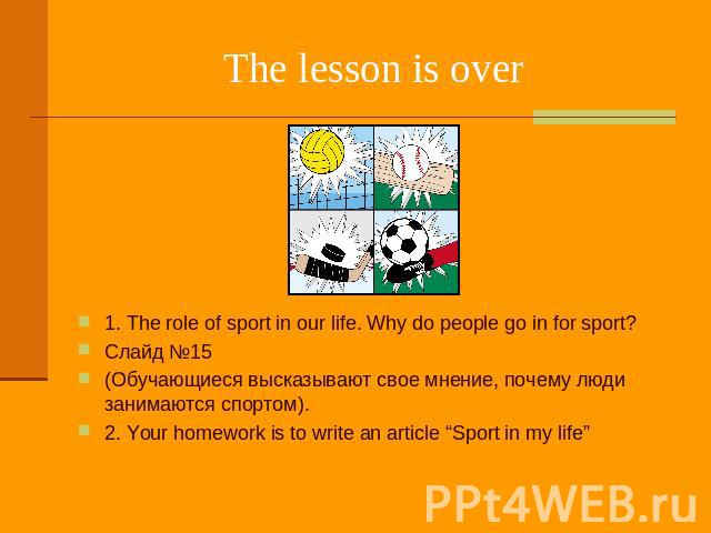 "The lesson is over 1. The role of sport in our life. Why do people go in for sport? Слайд №15 (Обучающиеся высказывают свое мнение, почему люди занимаются спортом). 2. Your homework is to write an article ""Sport in my life"""