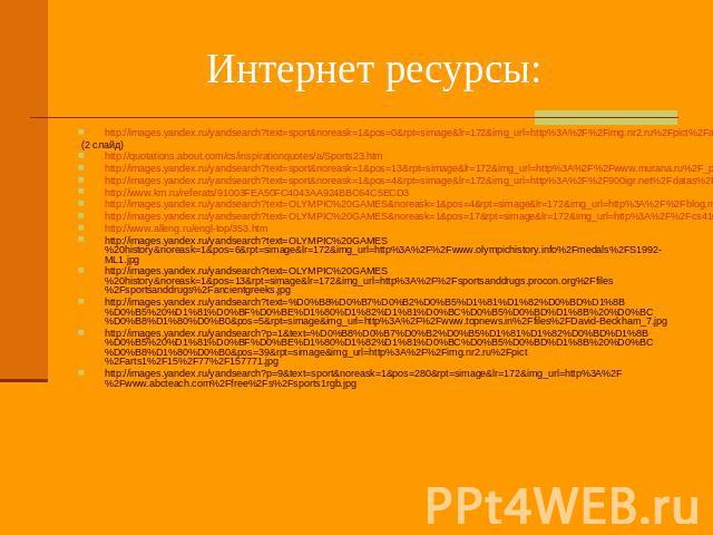 Интернет ресурсы: http://images.yandex.ru/yandsearch?text=sport&noreask=1&pos=0&rpt=simage&lr=172&img_url=http%3A%2F%2Fimg.nr2.ru%2Fpict%2Farts1%2F40%2F38%2F403871.jpg (2 слайд) http://quotations.about.com/cs/inspirationquotes/a/…