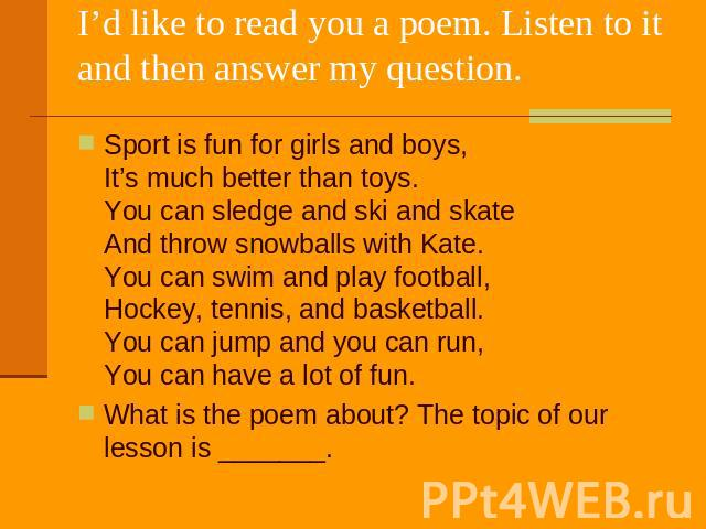 I'd like to read you a poem. Listen to it and then answer my question. Sport is fun for girls and boys, It's much better than toys. You can sledge and ski and skate And throw snowballs with Kate. You can swim and play football, Hockey, tennis, and b…