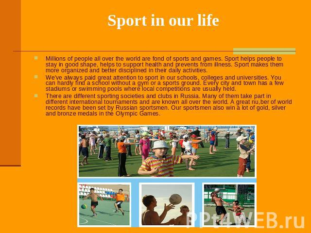 Sport in our life Millions of people all over the world are fond of sports and games. Sport helps people to stay in good shape, helps to support health and prevents from illness. Sport makes them more organized and better disciplined in their daily …