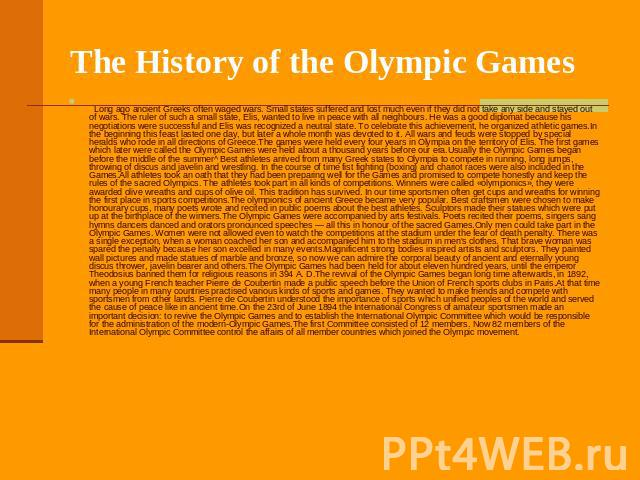 The History of the Olympic Games     Long ago ancient Greeks often waged wars. Small states suffered and lost much even if they did not take any side and stayed out of wars. The ruler of such a small state, Elis, wanted to live i…