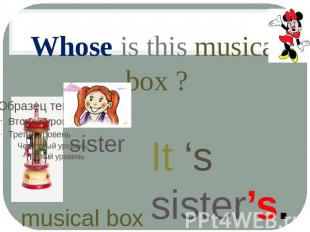 Whose is this musical box ? It 's sister's. sister musical box