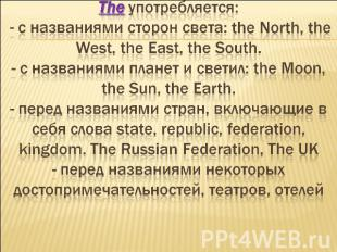 The употребляется: - c названиями сторон света: the North, the West, the East, t