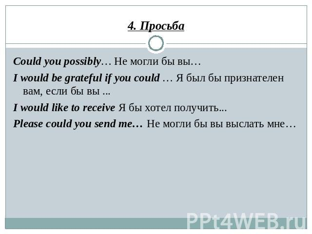 4. Просьба Could you possibly… Не могли бы вы… I would be grateful if you could … Я был бы признателен вам, если бы вы ... I would like to receive Я бы хотел получить... Please could you send me… Не могли бы вы выслать мне…