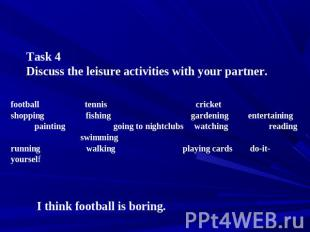 Task 4 Discuss the leisure activities with your partner. football tennis cricket