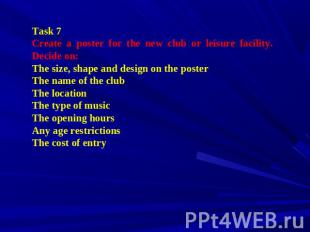 Task 7 Create a poster for the new club or leisure facility. Decide on: The size