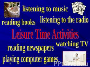 listening to music listening to the radio reading books Leisure Time Activities