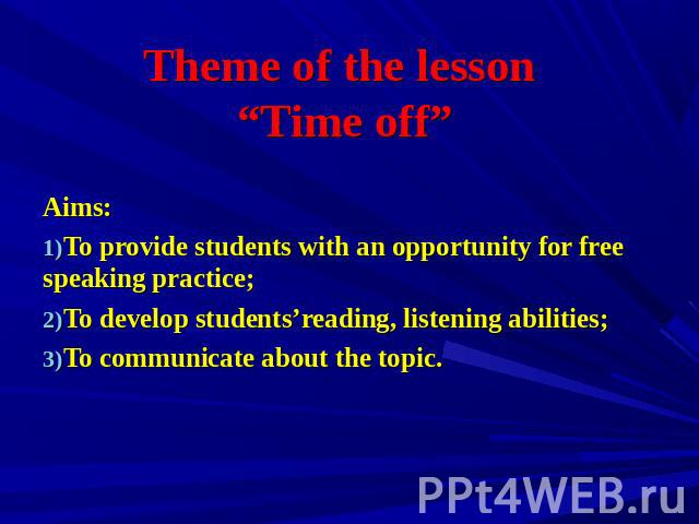 "Theme of the lesson ""Time off"" Aims: To provide students with an opportunity for free speaking practice; To develop students'reading, listening abilities; To communicate about the topic."