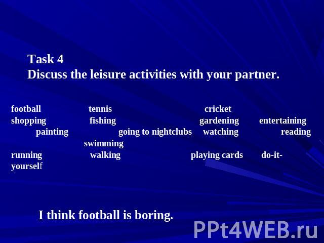Task 4 Discuss the leisure activities with your partner. football tennis cricket shopping fishing gardening entertaining painting going to nightclubs watching reading swimming running walking playing cards do-it-yourself I think football is boring.