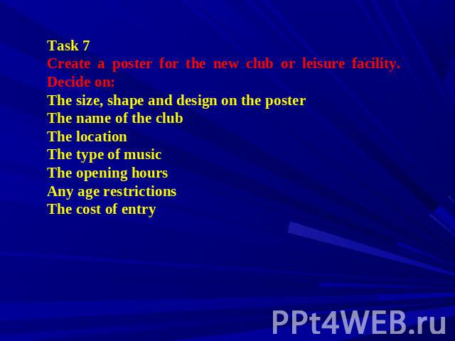 Task 7 Create a poster for the new club or leisure facility. Decide on: The size, shape and design on the poster The name of the club The location The type of music The opening hours Any age restrictions The cost of entry