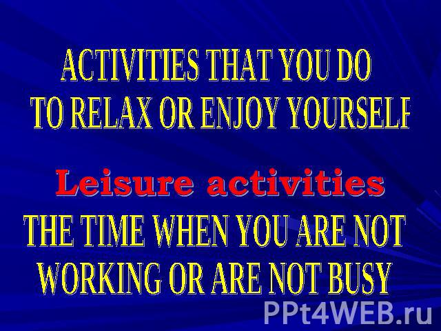 ACTIVITIES THAT YOU DO TO RELAX OR ENJOY YOURSELF