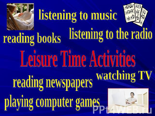 listening to music listening to the radio reading books Leisure Time Activities watching TV reading newspapers playing computer games