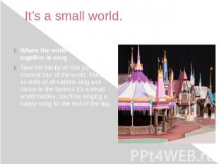 It's a small world. Where the world comes together in song Take the family on th