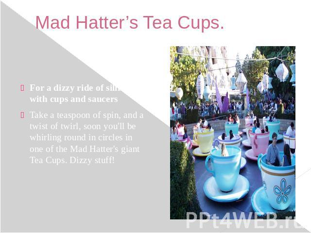 Mad Hatter's Tea Cups. For a dizzy ride of silliness with cups and saucers Take a teaspoon of spin, and a twist of twirl, soon you'll be whirling round in circles in one of the Mad Hatter's giant Tea Cups. Dizzy stuff!