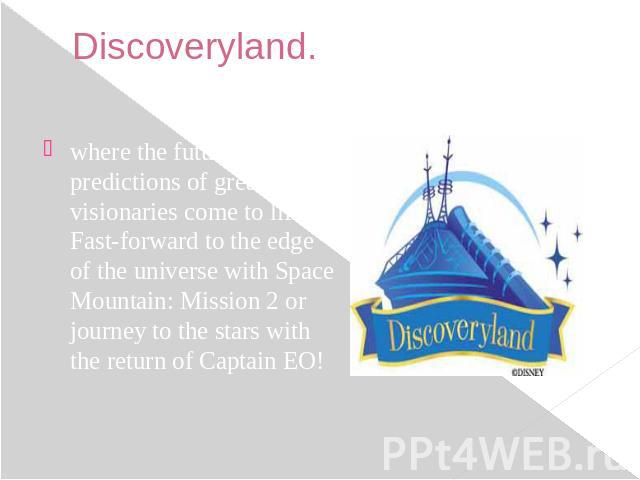 Discoveryland. where the future predictions of great visionaries come to life. Fast-forward to the edge of the universe with Space Mountain: Mission 2 or journey to the stars with the return of Captain EO!