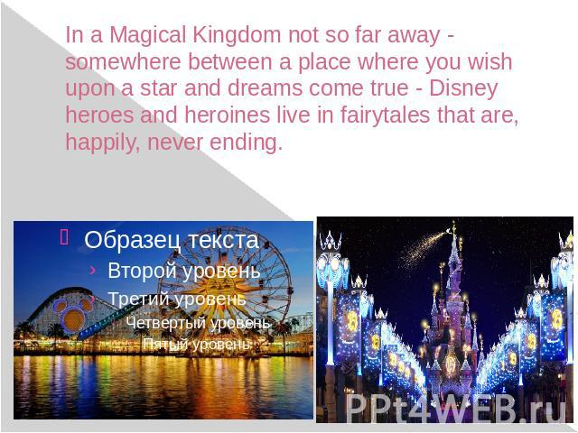 In a Magical Kingdom not so far away - somewhere between a place where you wish upon a star and dreams come true - Disney heroes and heroines live in fairytales that are, happily, never ending.