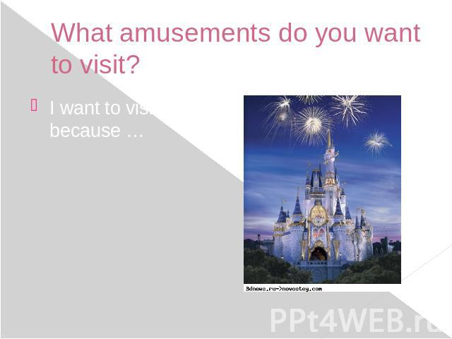 What amusements do you want to visit? I want to visit … because …