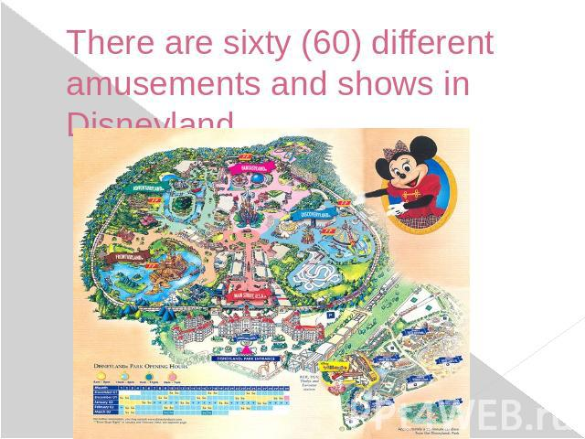 There are sixty (60) different amusements and shows in Disneyland