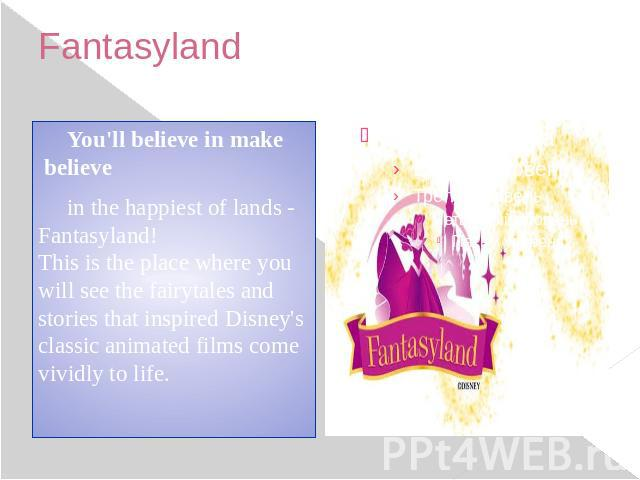 Fantasyland You'll believe in make believe in the happiest of lands - Fantasyland! This is the place where you will see the fairytales and stories that inspired Disney's classic animated films come vividly to life.