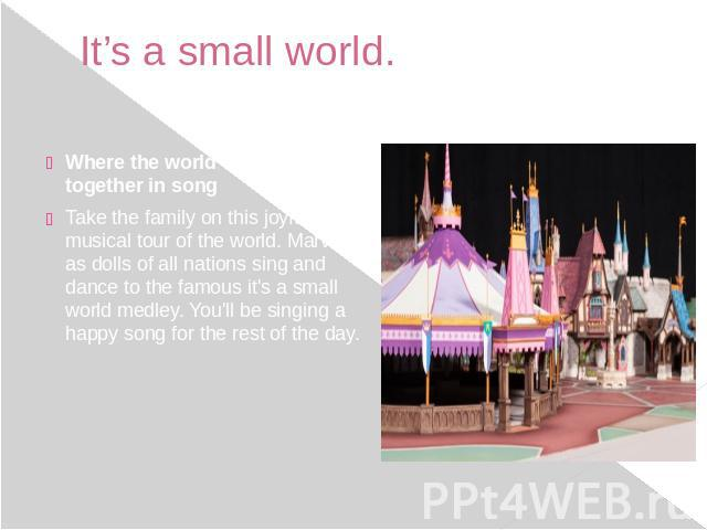 It's a small world. Where the world comes together in song Take the family on this joyful musical tour of the world. Marvel as dolls of all nations sing and dance to the famous it's a small world medley. You'll be singing a happy song for the r…