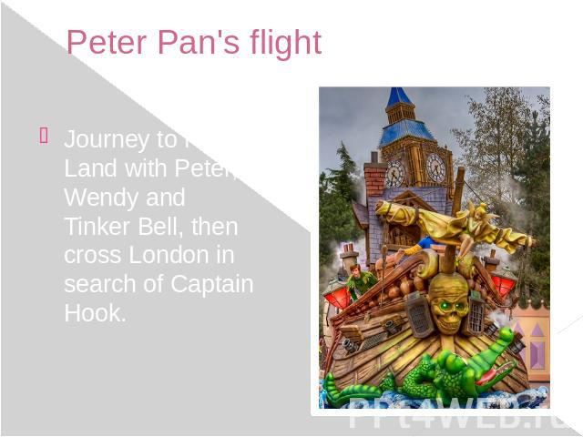 Peter Pan's flight Journey to Never Land with Peter, Wendy and Tinker Bell, then cross London in search of Captain Hook.