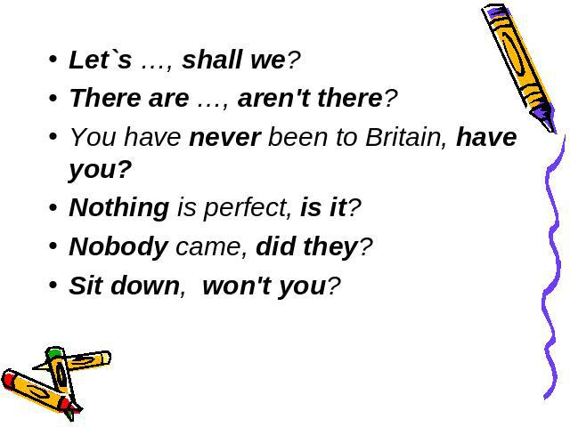 Let`s …, shall we? There are …, aren't there? You have never been to Britain, have you? Nothing is perfect, is it? Nobody came, did they? Sit down, won't you?