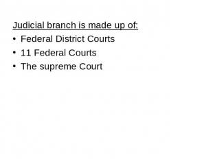 Judicial branch is made up of: Federal District Courts 11 Federal Courts The sup