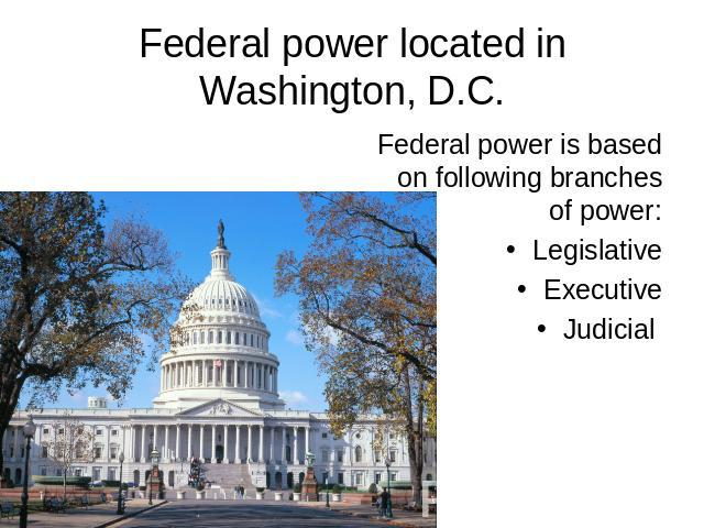 Federal power located in Washington, D.C. Federal power is based on following branches of power: Legislative Executive Judicial