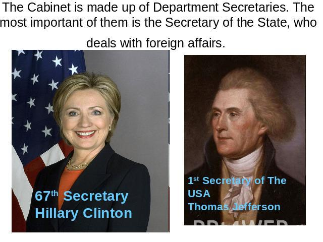 The Cabinet is made up of Department Secretaries. The most important of them is the Secretary of the State, who deals with foreign affairs. 67th Secretary Hillary Clinton 1st Secretary of The USA Thomas Jefferson