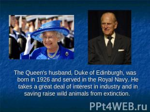 The Queen's husband, Duke of Edinburgh, was born in 1926 and served in the Royal