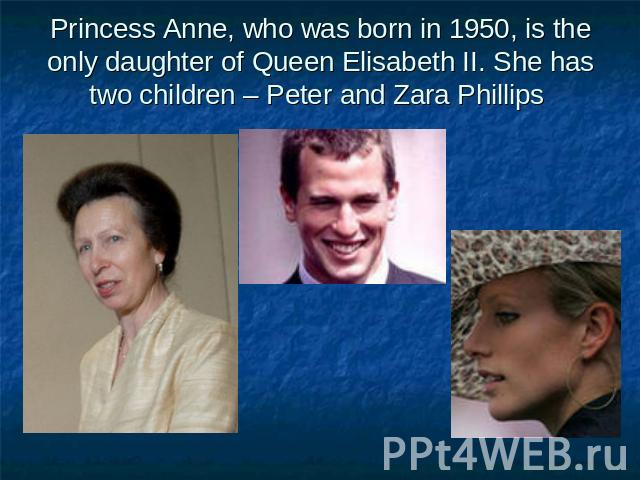 Princess Anne, who was born in 1950, is the only daughter of Queen Elisabeth II. She has two children – Peter and Zara Phillips