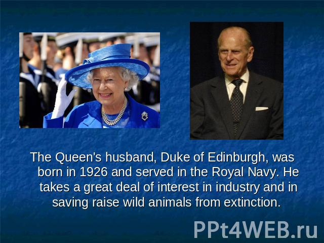 The Queen's husband, Duke of Edinburgh, was born in 1926 and served in the Royal Navy. He takes a great deal of interest in industry and in saving raise wild animals from extinction.