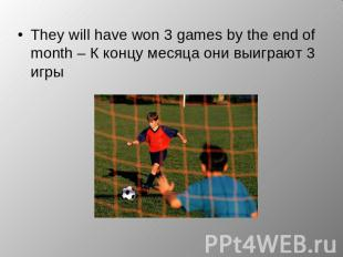 They will have won 3 games by the end of month – К концу месяца они выиграют 3 и