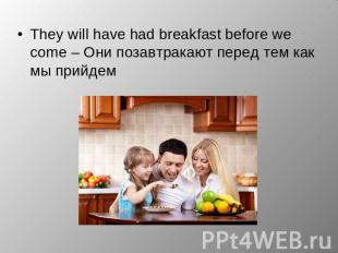 They will have had breakfast before we come – Они позавтракают перед тем как мы