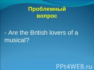 Проблемный вопрос - Are the British lovers of a musical?