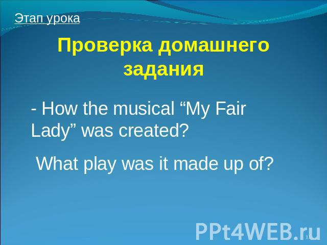 "Проверка домашнего задания How the musical ""My Fair Lady"" was created? What play was it made up of?"