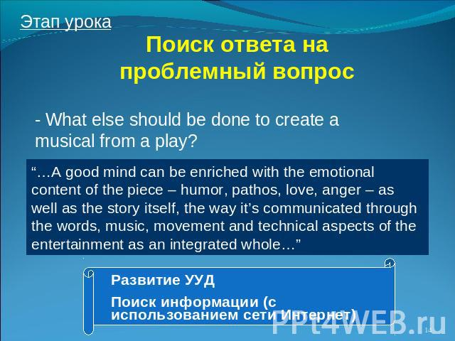 "Поиск ответа на проблемный вопрос - What else should be done to create a musical from a play? ""…A good mind can be enriched with the emotional content of the piece – humor, pathos, love, anger – as well as the story itself, the way it's communicated…"